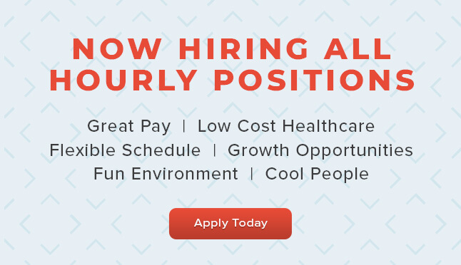 Now Hiring All Hourly Positions! Great Pay, Low Cost Healthcare, Flexible Schedule, Growth Opportunities, Fun Environment, Cool People.... Apply Today!